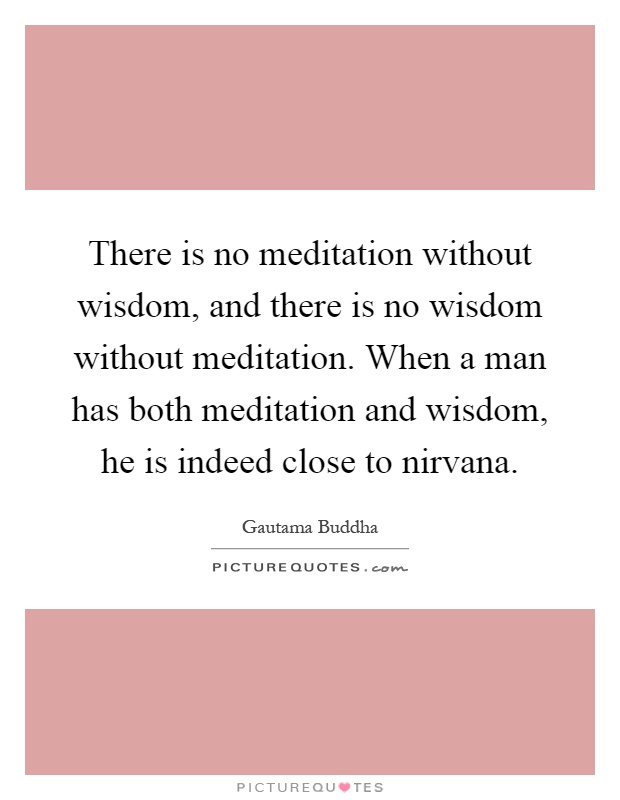 There is no meditation without wisdom, and there is no wisdom without meditation. When a man has both meditation and wisdom, he is indeed close to nirvana Picture Quote #1