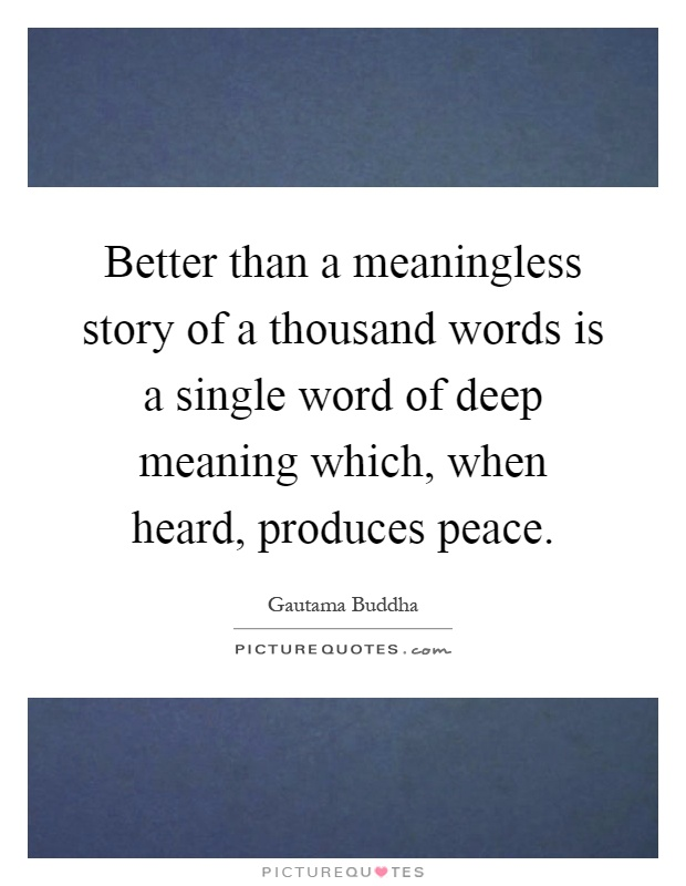 Better than a meaningless story of a thousand words is a single word of deep meaning which, when heard, produces peace Picture Quote #1