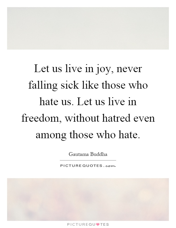 Let us live in joy, never falling sick like those who hate us. Let us live in freedom, without hatred even among those who hate Picture Quote #1