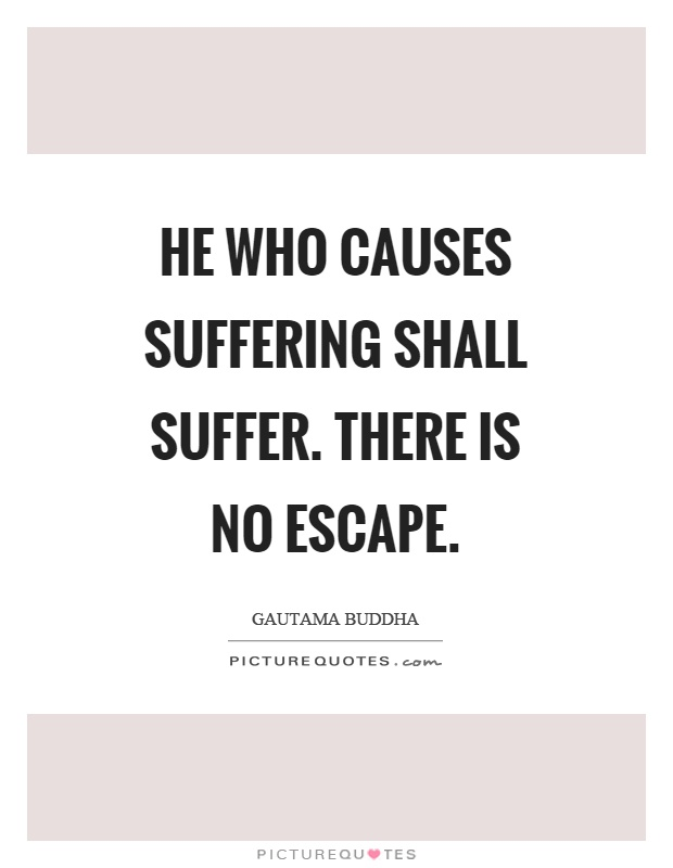 He who causes suffering shall suffer. There is no escape Picture Quote #1