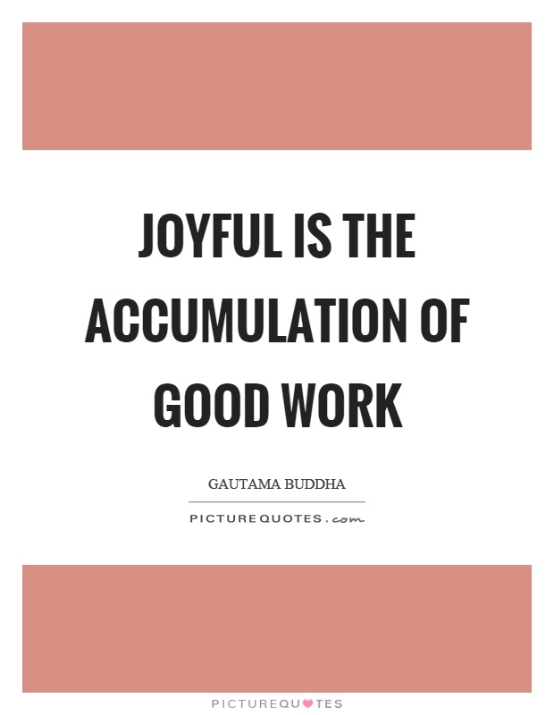 Joyful is the accumulation of good work Picture Quote #1