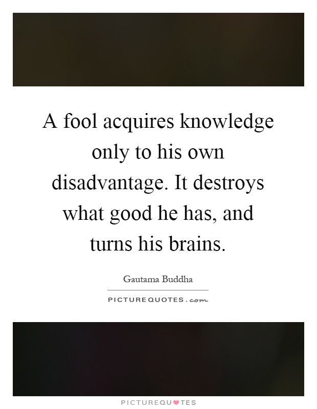 A fool acquires knowledge only to his own disadvantage. It destroys what good he has, and turns his brains Picture Quote #1