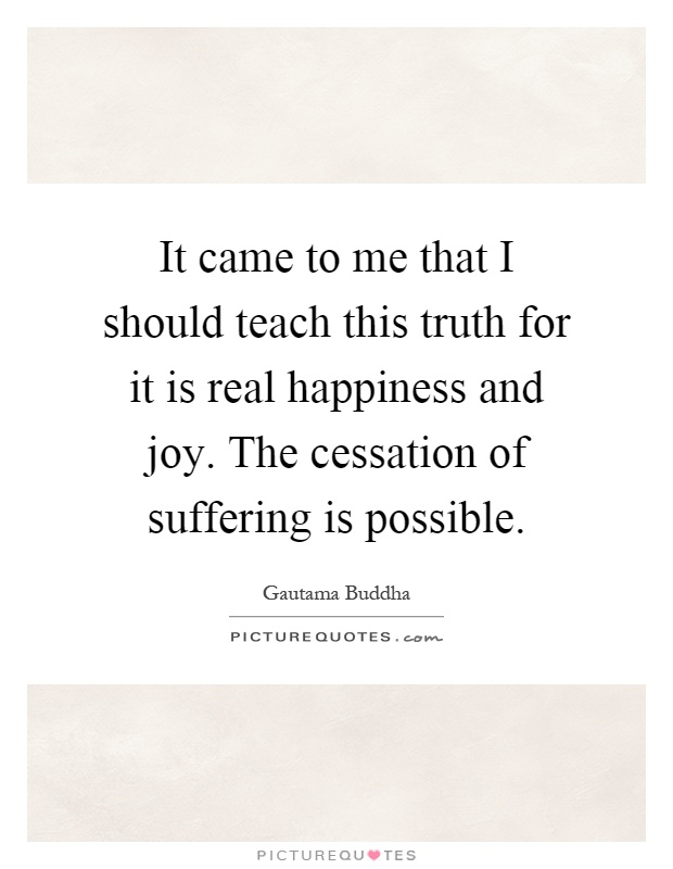 It came to me that I should teach this truth for it is real happiness and joy. The cessation of suffering is possible Picture Quote #1