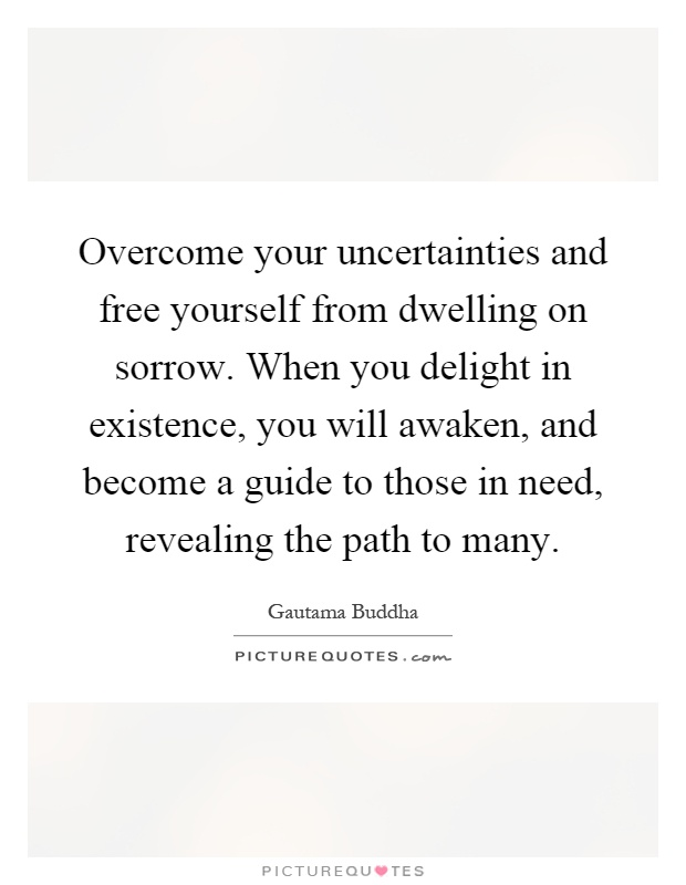 Overcome your uncertainties and free yourself from dwelling on sorrow. When you delight in existence, you will awaken, and become a guide to those in need, revealing the path to many Picture Quote #1