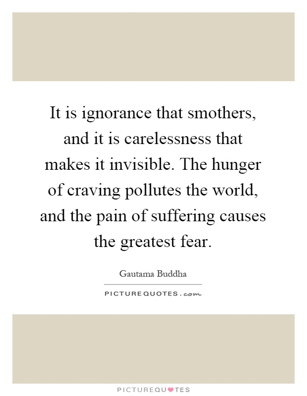 It is ignorance that smothers, and it is carelessness that makes it invisible. The hunger of craving pollutes the world, and the pain of suffering causes the greatest fear Picture Quote #1