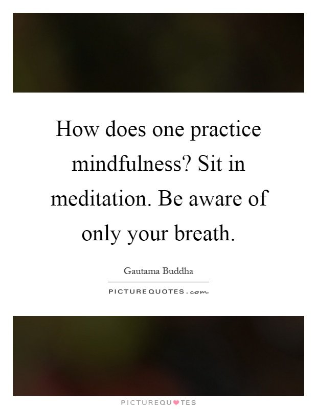 How does one practice mindfulness? Sit in meditation. Be aware of only your breath Picture Quote #1