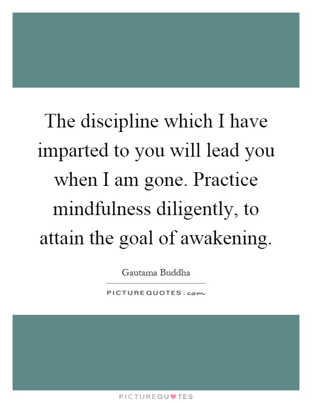 The discipline which I have imparted to you will lead you when I am gone. Practice mindfulness diligently, to attain the goal of awakening Picture Quote #1