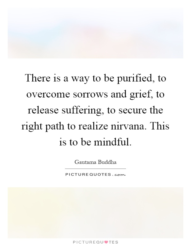 There is a way to be purified, to overcome sorrows and grief, to release suffering, to secure the right path to realize nirvana. This is to be mindful Picture Quote #1