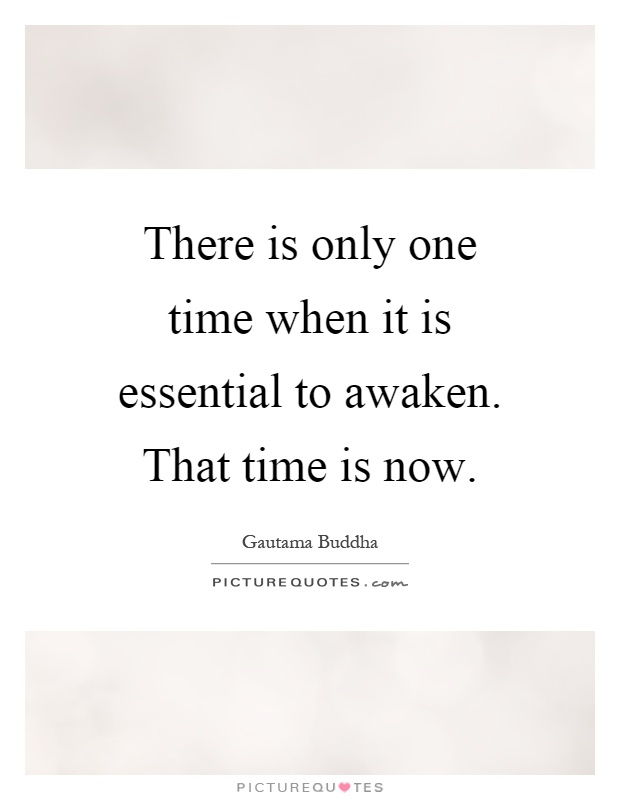 There is only one time when it is essential to awaken. That time is now Picture Quote #1