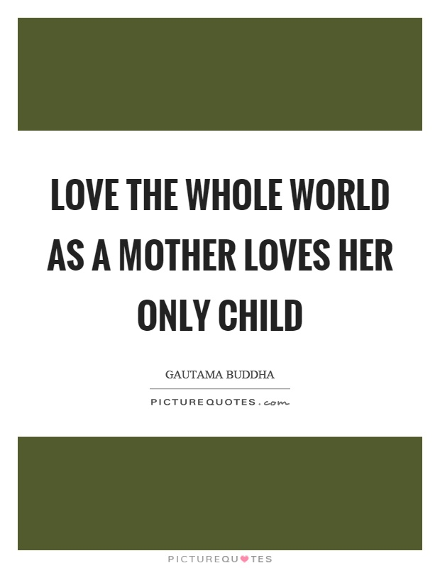 Love the whole world as a mother loves her only child Picture Quote #1