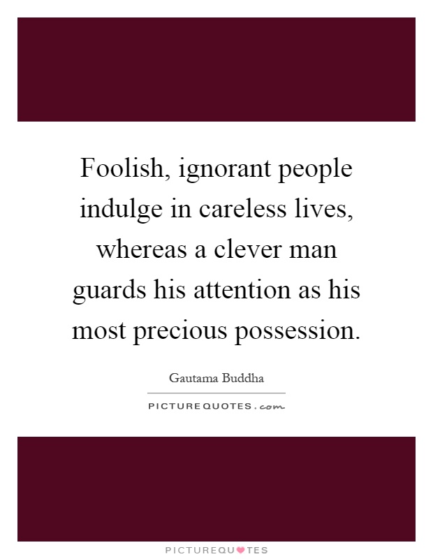 Foolish, ignorant people indulge in careless lives, whereas a clever man guards his attention as his most precious possession Picture Quote #1