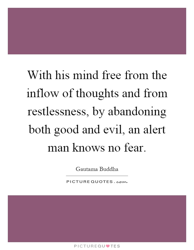 With his mind free from the inflow of thoughts and from restlessness, by abandoning both good and evil, an alert man knows no fear Picture Quote #1