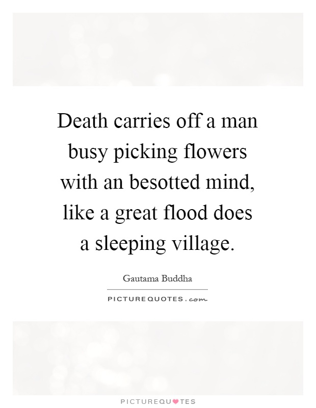 Death carries off a man busy picking flowers with an besotted mind, like a great flood does a sleeping village Picture Quote #1