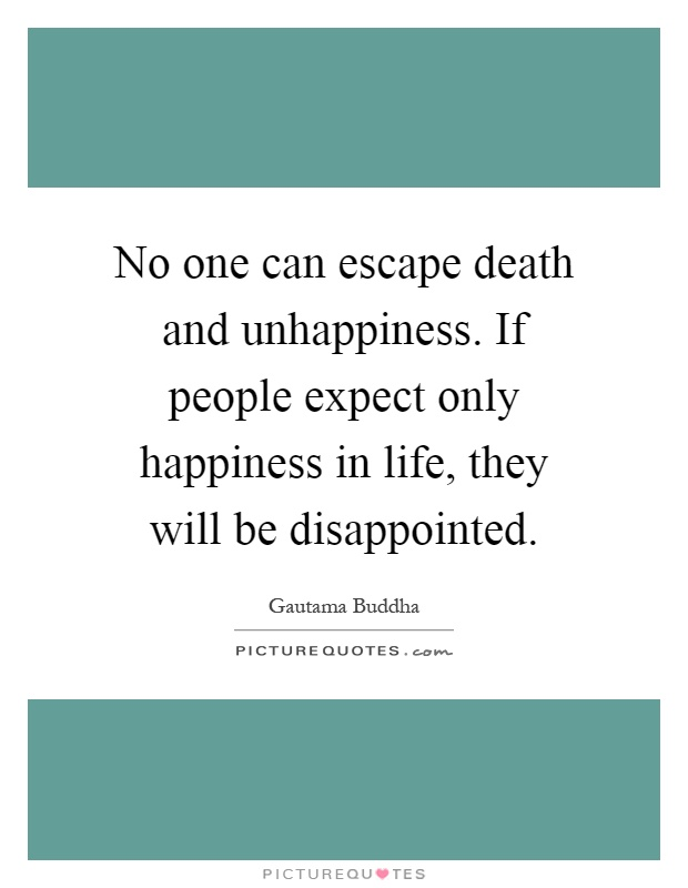 No one can escape death and unhappiness. If people expect only happiness in life, they will be disappointed Picture Quote #1
