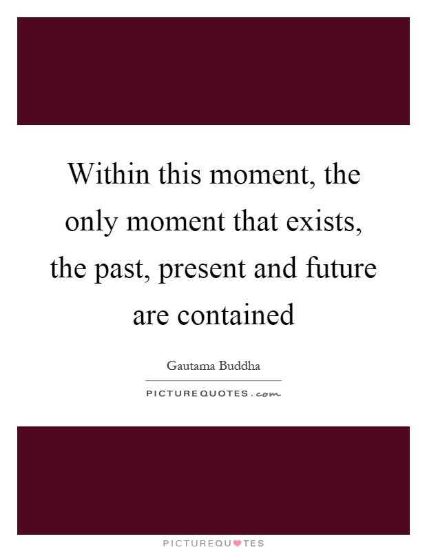 Within this moment, the only moment that exists, the past, present and future are contained Picture Quote #1