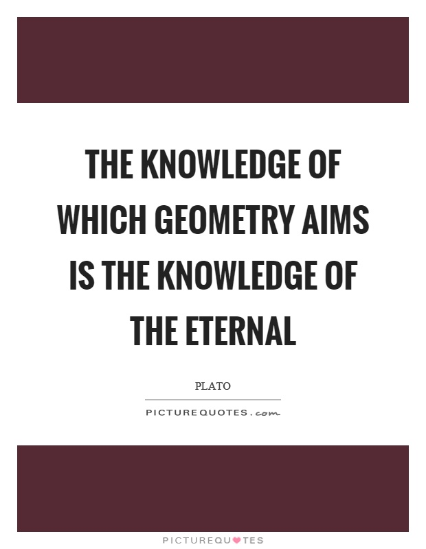 The knowledge of which geometry aims is the knowledge of the eternal Picture Quote #1