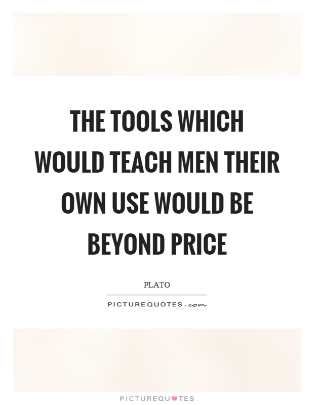 The tools which would teach men their own use would be beyond price Picture Quote #1