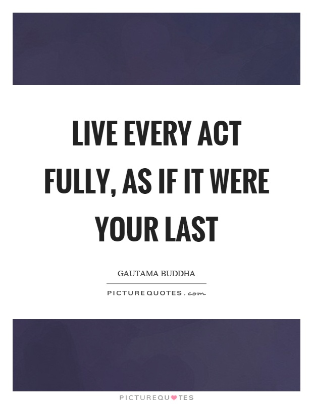 Live every act fully, as if it were your last Picture Quote #1