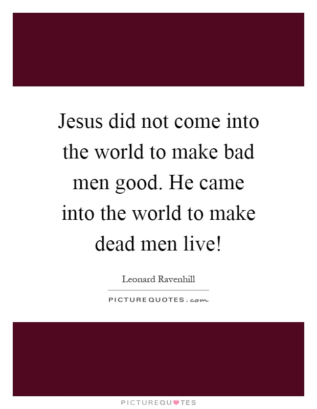 Jesus did not come into the world to make bad men good. He came into the world to make dead men live! Picture Quote #1