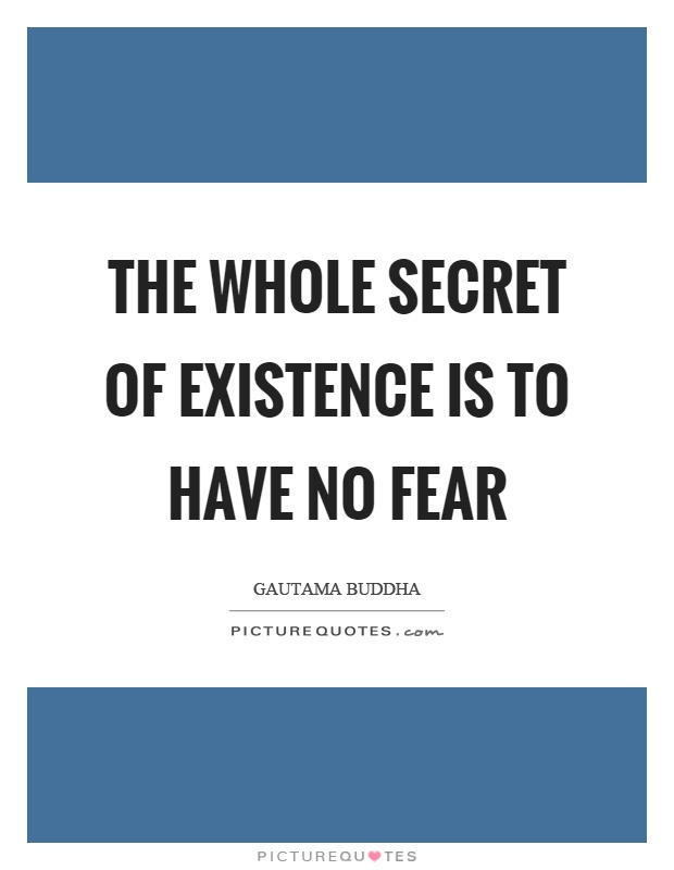 The whole secret of existence is to have no fear Picture Quote #1