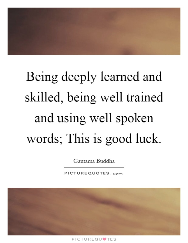 Being deeply learned and skilled, being well trained and using well spoken words; This is good luck Picture Quote #1