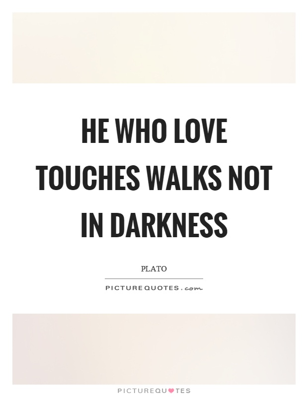 He who love touches walks not in darkness Picture Quote #1