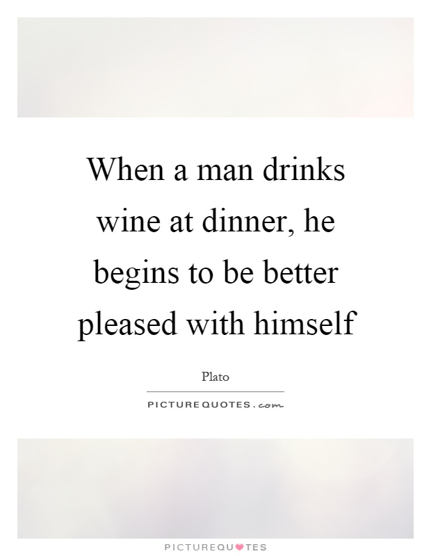 When a man drinks wine at dinner, he begins to be better pleased with himself Picture Quote #1