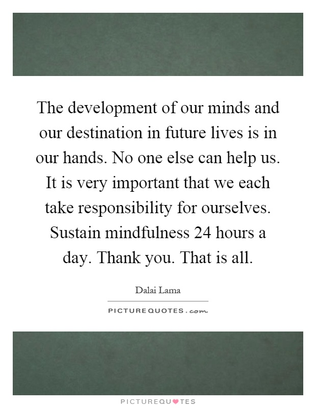 The development of our minds and our destination in future lives is in our hands. No one else can help us. It is very important that we each take responsibility for ourselves. Sustain mindfulness 24 hours a day. Thank you. That is all Picture Quote #1