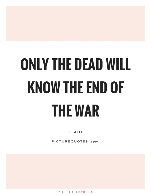 Only the dead will know the end of the war Picture Quote #1