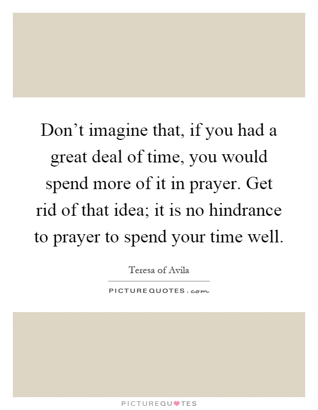 Don't imagine that, if you had a great deal of time, you would spend more of it in prayer. Get rid of that idea; it is no hindrance to prayer to spend your time well Picture Quote #1