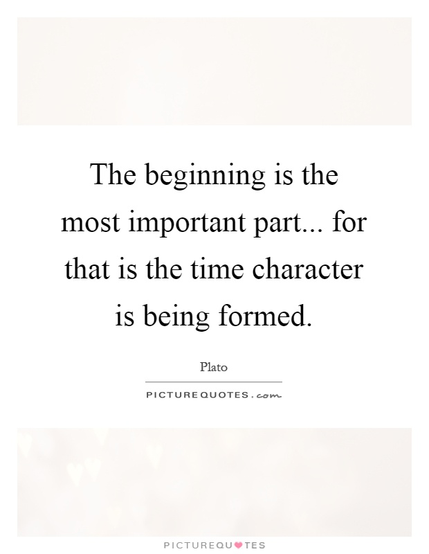 The beginning is the most important part... for that is the time character is being formed Picture Quote #1