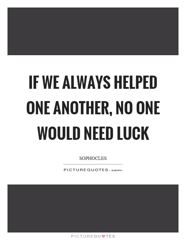 If we always helped one another, no one would need luck Picture Quote #1