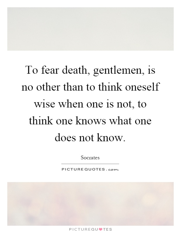 To fear death, gentlemen, is no other than to think oneself wise when one is not, to think one knows what one does not know Picture Quote #1