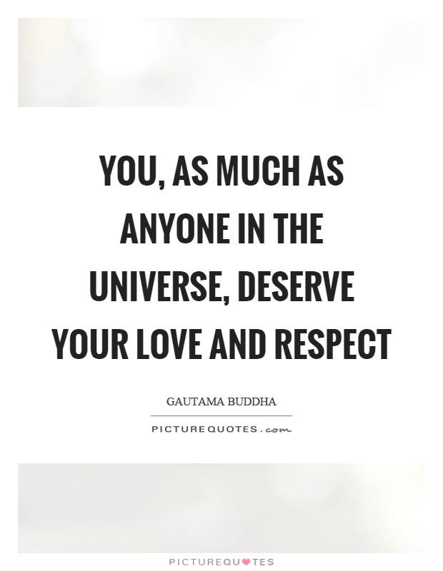 You, as much as anyone in the universe, deserve your love and respect Picture Quote #1