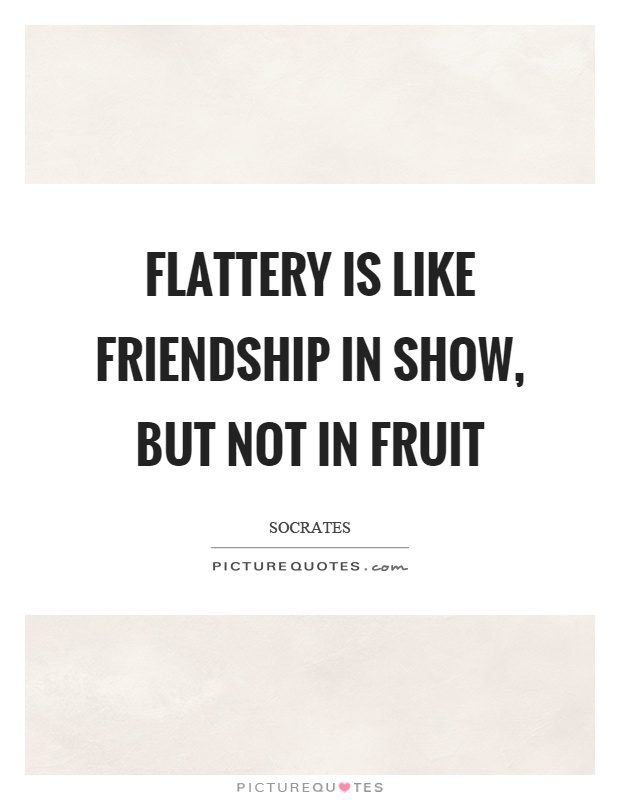 Flattery is like friendship in show, but not in fruit Picture Quote #1