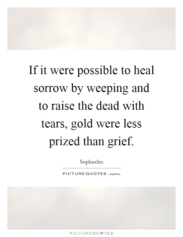 If it were possible to heal sorrow by weeping and to raise the dead with tears, gold were less prized than grief Picture Quote #1