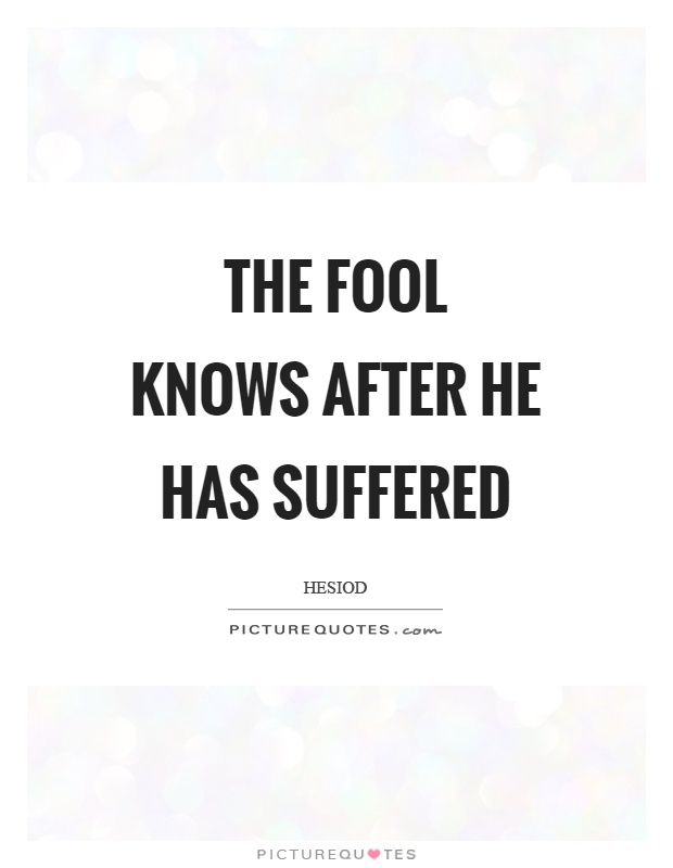 The fool knows after he has suffered Picture Quote #1