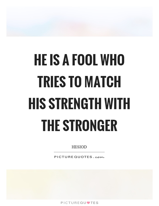 He is a fool who tries to match his strength with the stronger Picture Quote #1