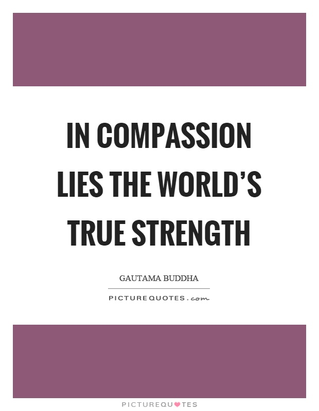 In compassion lies the world's true strength Picture Quote #1
