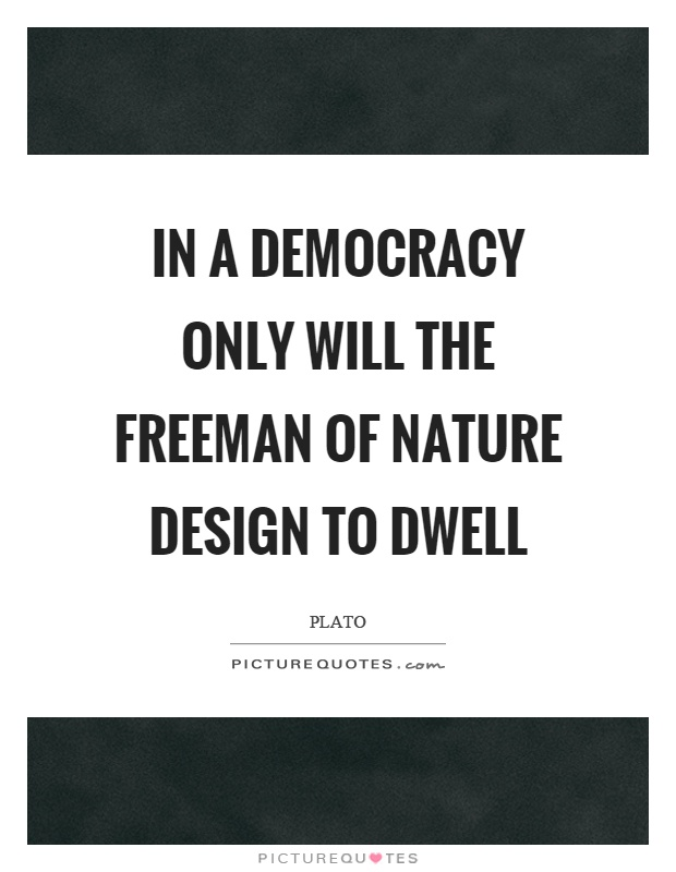 In a democracy only will the freeman of nature design to dwell Picture Quote #1