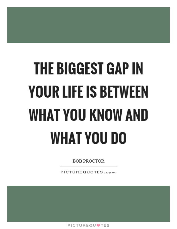 The biggest gap in your life is between what you know and what you do Picture Quote #1
