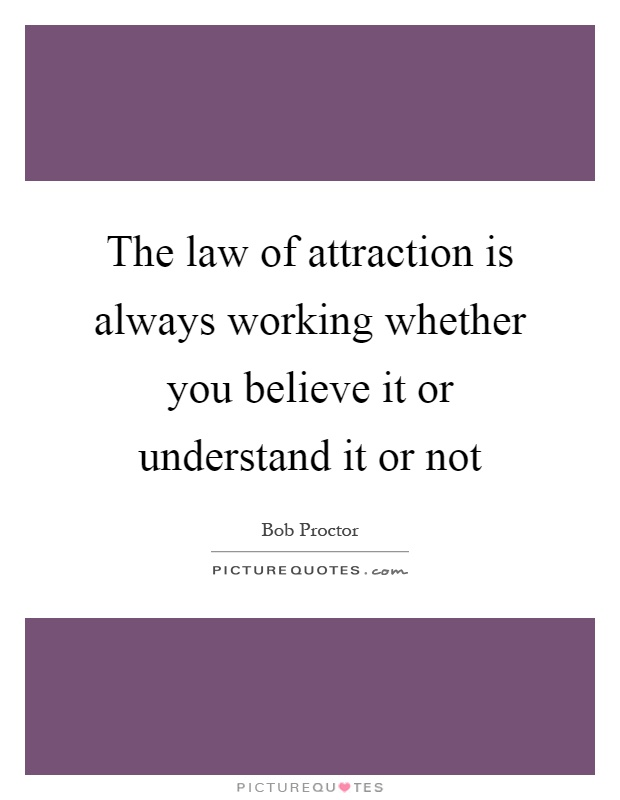 The law of attraction is always working whether you believe it or understand it or not Picture Quote #1