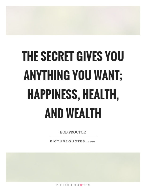 The secret gives you anything you want; happiness, health, and wealth Picture Quote #1