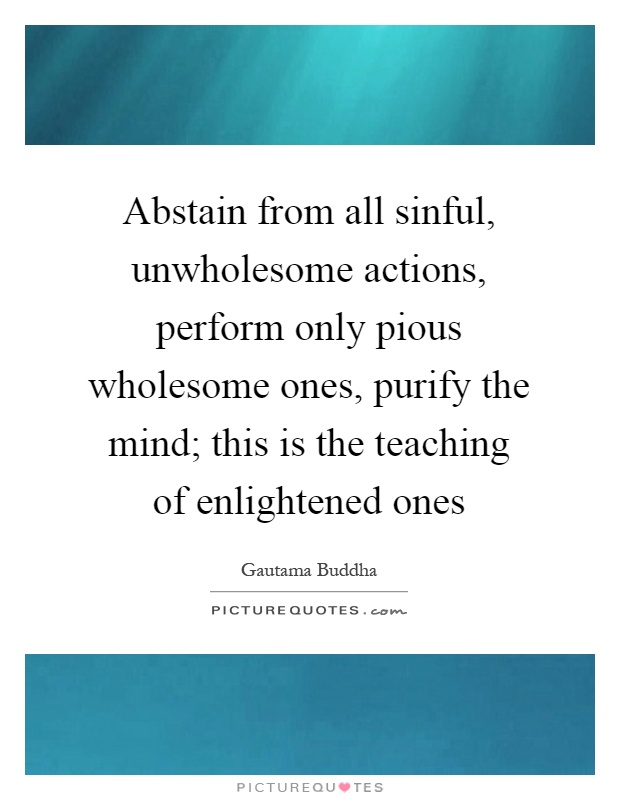 Abstain from all sinful, unwholesome actions, perform only pious wholesome ones, purify the mind; this is the teaching of enlightened ones Picture Quote #1