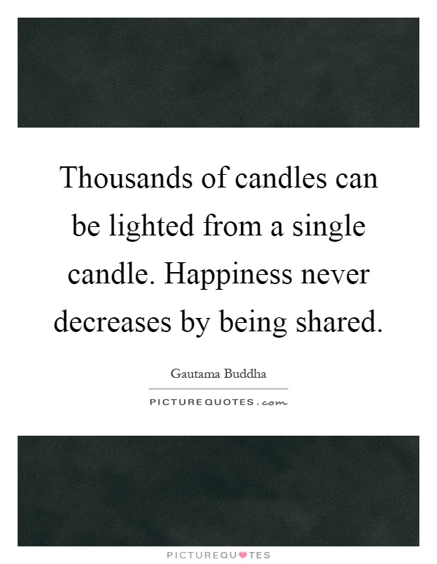 Thousands of candles can be lighted from a single candle. Happiness never decreases by being shared Picture Quote #1