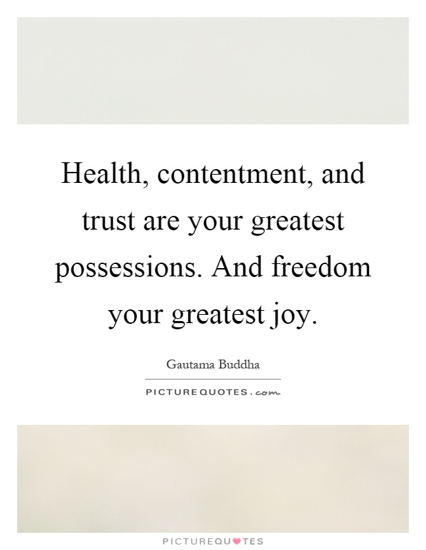 Health, contentment, and trust are your greatest possessions. And freedom your greatest joy Picture Quote #1