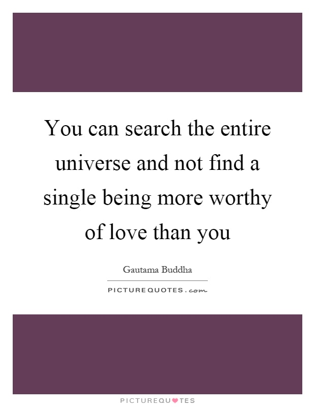 You can search the entire universe and not find a single being more worthy of love than you Picture Quote #1