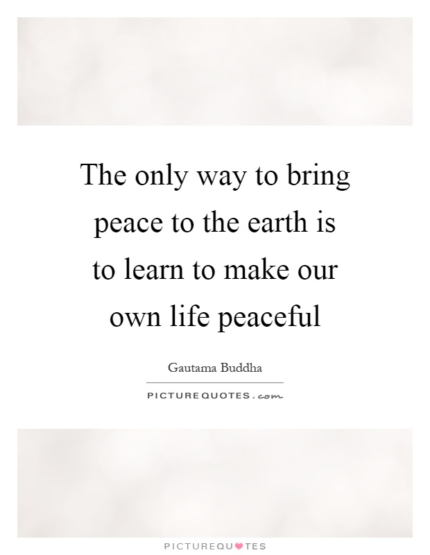 The only way to bring peace to the earth is to learn to make our own life peaceful Picture Quote #1