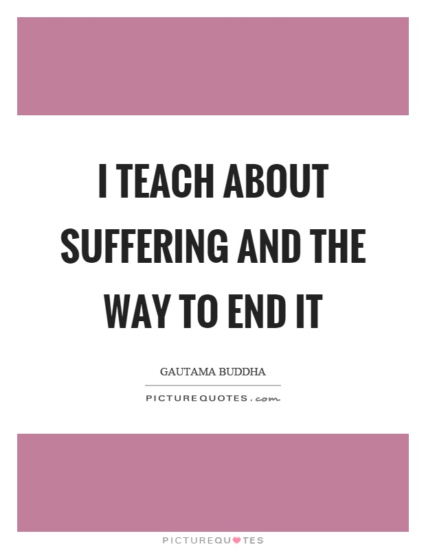I teach about suffering and the way to end it Picture Quote #1