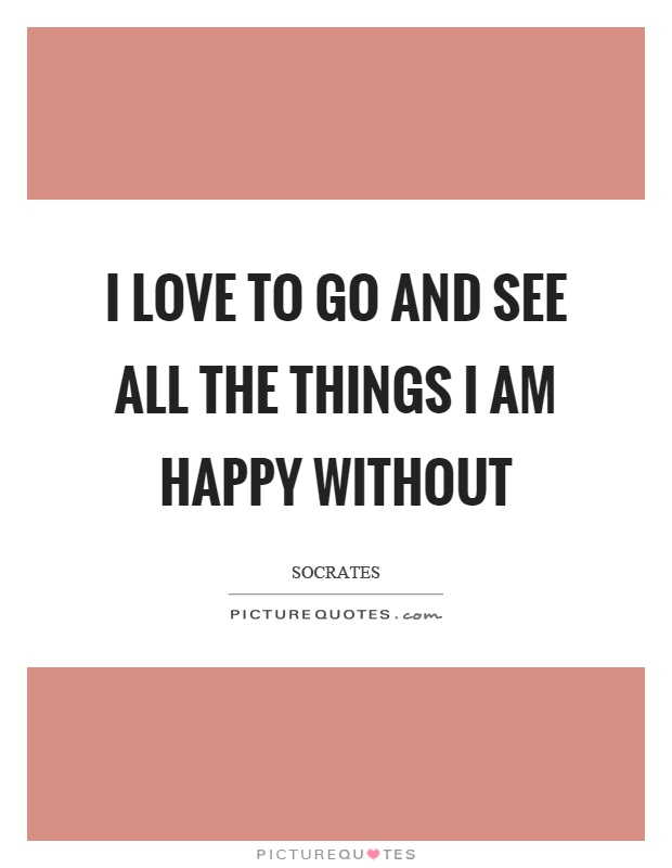 I love to go and see all the things I am happy without Picture Quote #1